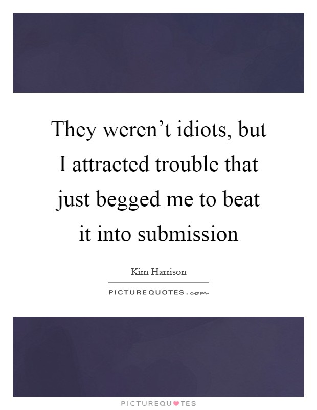 They weren't idiots, but I attracted trouble that just begged me to beat it into submission Picture Quote #1