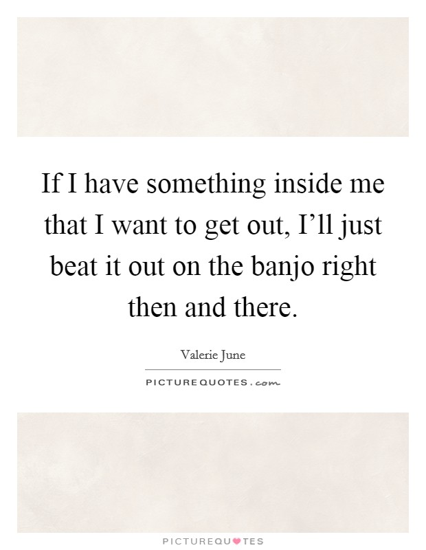 If I have something inside me that I want to get out, I'll just beat it out on the banjo right then and there Picture Quote #1