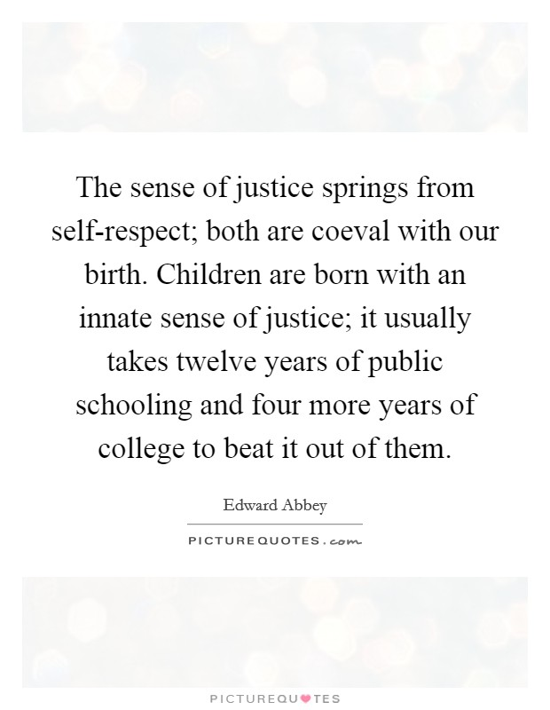 The sense of justice springs from self-respect; both are coeval with our birth. Children are born with an innate sense of justice; it usually takes twelve years of public schooling and four more years of college to beat it out of them Picture Quote #1