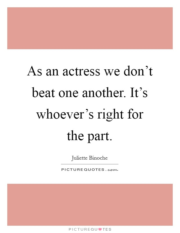 As an actress we don't beat one another. It's whoever's right for the part Picture Quote #1