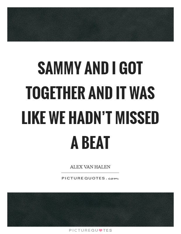 Sammy and I got together and it was like we hadn't missed a beat Picture Quote #1