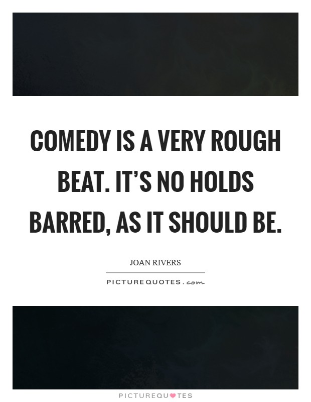 Comedy is a very rough beat. It's no holds barred, as it should be. Picture Quote #1