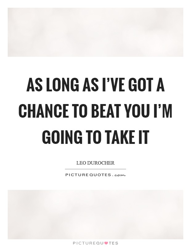 As long as I've got a chance to beat you I'm going to take it Picture Quote #1