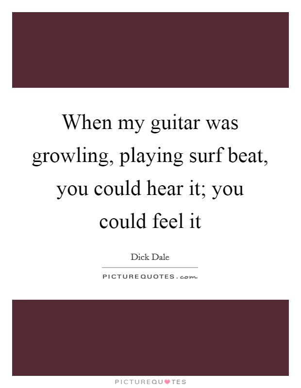 When my guitar was growling, playing surf beat, you could hear it; you could feel it Picture Quote #1