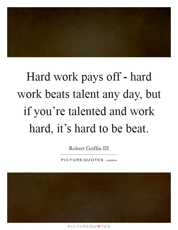 Hard work pays off - hard work beats talent any day, but if you're talented and work hard, it's hard to be beat Picture Quote #1