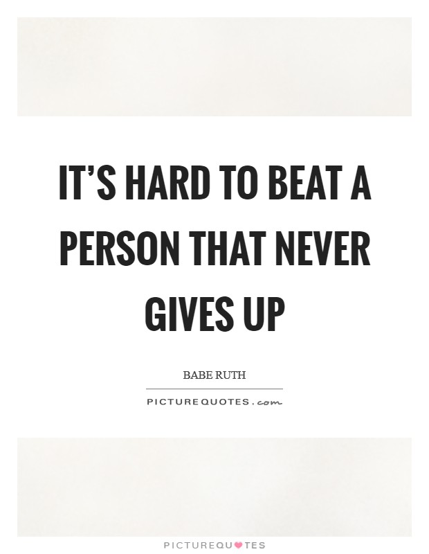 It's hard to beat a person that never gives up Picture Quote #1