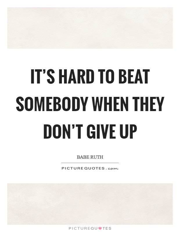 It's hard to beat somebody when they don't give up Picture Quote #1