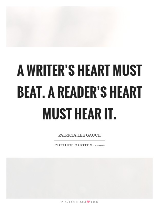 A writer's heart must beat. A reader's heart must hear it Picture Quote #1