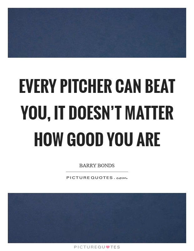 Every pitcher can beat you, it doesn't matter how good you are Picture Quote #1