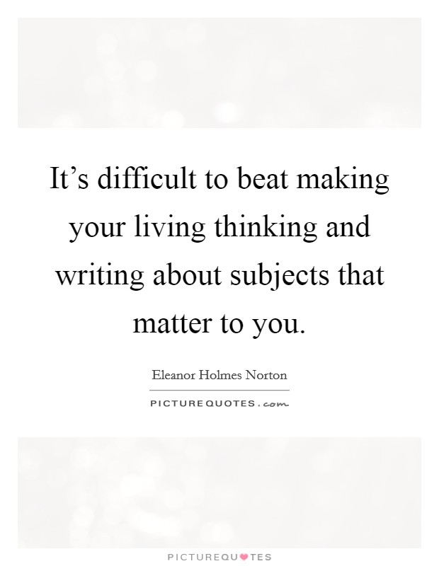 It's difficult to beat making your living thinking and writing about subjects that matter to you Picture Quote #1