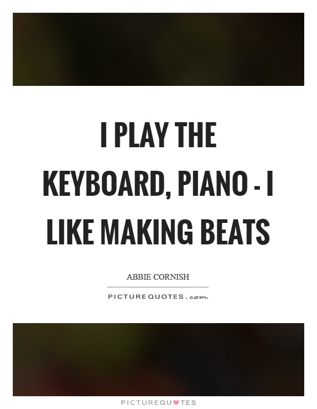 I play the keyboard, piano - I like making beats Picture Quote #1