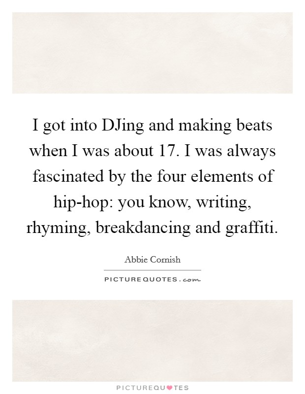I got into DJing and making beats when I was about 17. I was always fascinated by the four elements of hip-hop: you know, writing, rhyming, breakdancing and graffiti Picture Quote #1