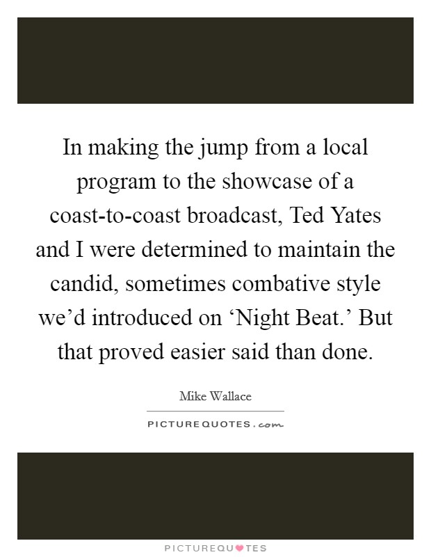 In making the jump from a local program to the showcase of a coast-to-coast broadcast, Ted Yates and I were determined to maintain the candid, sometimes combative style we'd introduced on 'Night Beat.' But that proved easier said than done Picture Quote #1