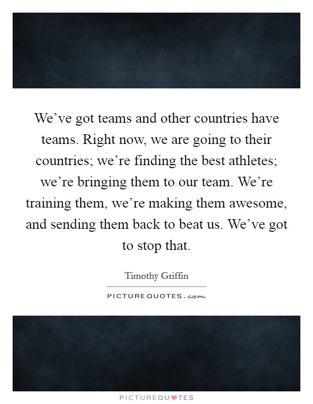 We've got teams and other countries have teams. Right now, we are going to their countries; we're finding the best athletes; we're bringing them to our team. We're training them, we're making them awesome, and sending them back to beat us. We've got to stop that Picture Quote #1