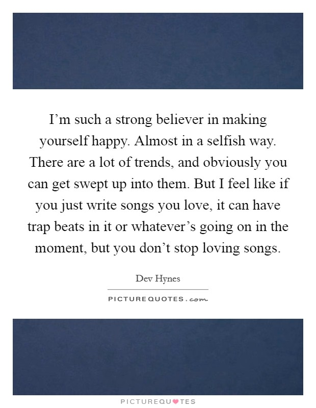 I'm such a strong believer in making yourself happy. Almost in a selfish way. There are a lot of trends, and obviously you can get swept up into them. But I feel like if you just write songs you love, it can have trap beats in it or whatever's going on in the moment, but you don't stop loving songs Picture Quote #1
