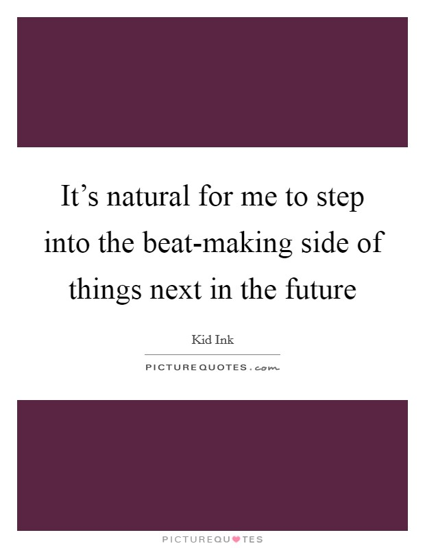 It's natural for me to step into the beat-making side of things next in the future Picture Quote #1