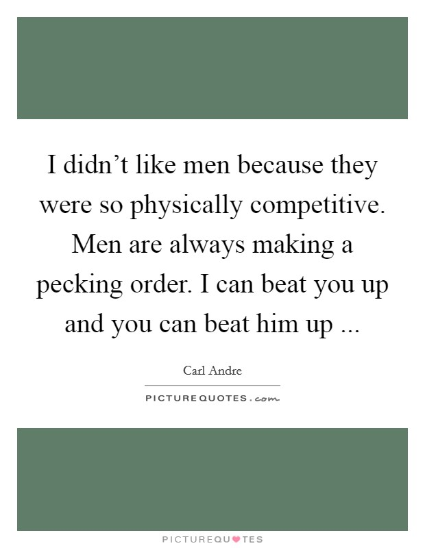 I didn't like men because they were so physically competitive. Men are always making a pecking order. I can beat you up and you can beat him up  Picture Quote #1
