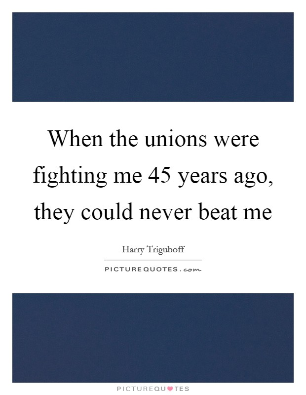 When the unions were fighting me 45 years ago, they could never beat me Picture Quote #1