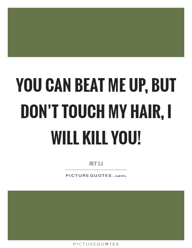 You can beat me up, but don't touch my hair, I will kill you! Picture Quote #1