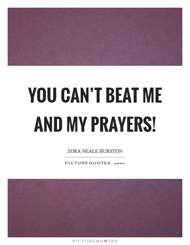 You can't beat me and my prayers! Picture Quote #1