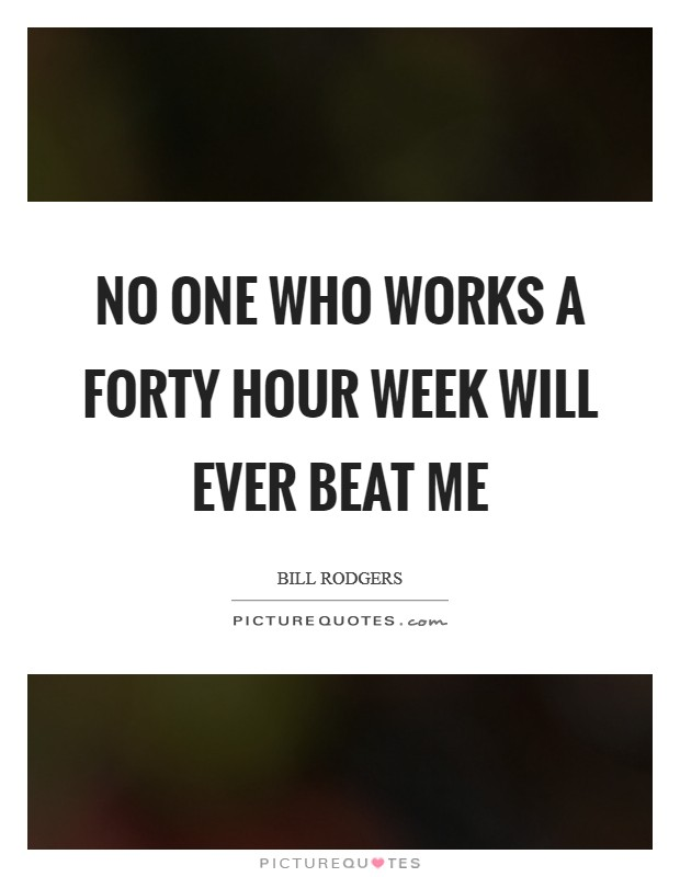 No one who works a forty hour week will ever beat me Picture Quote #1