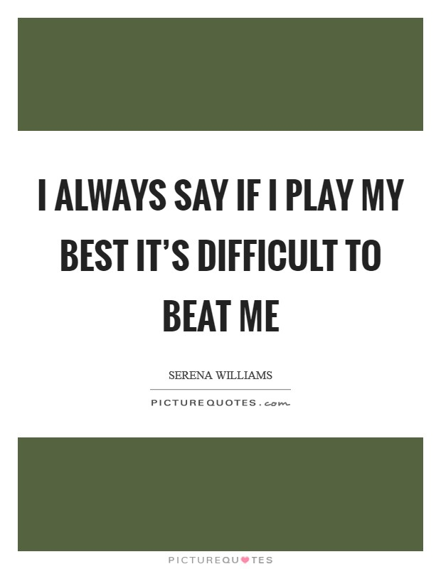 I always say if I play my best it's difficult to beat me Picture Quote #1