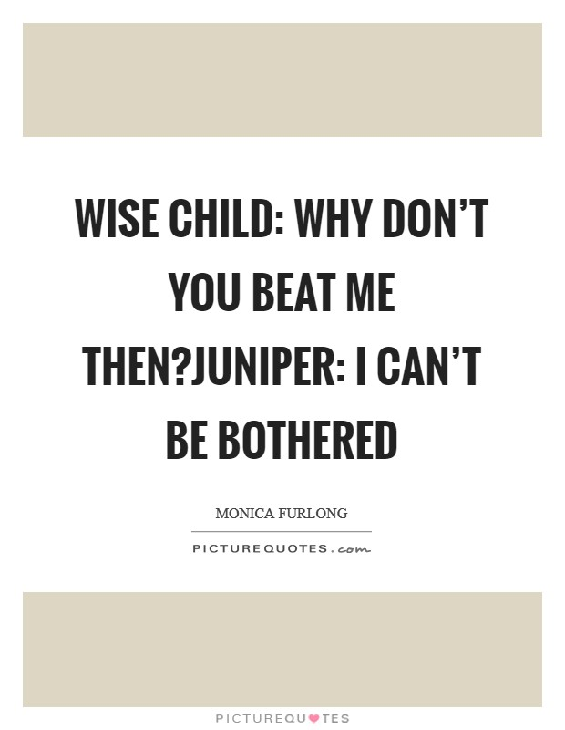 Wise Child: Why don't you beat me then?Juniper: I can't be bothered Picture Quote #1