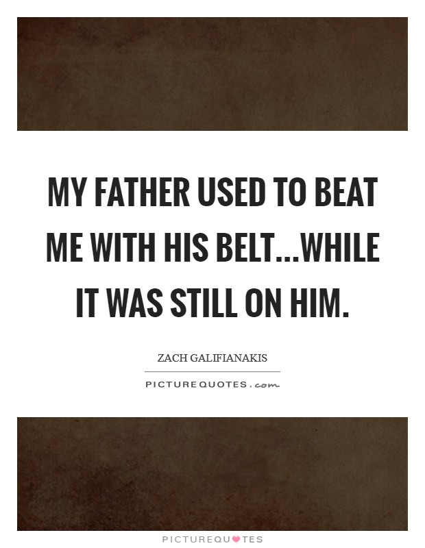 My father used to beat me with his belt...while it was still on him Picture Quote #1