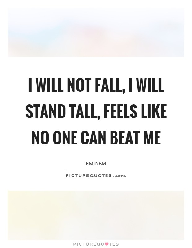 I will not fall, I will stand tall, feels like no one can beat me Picture Quote #1