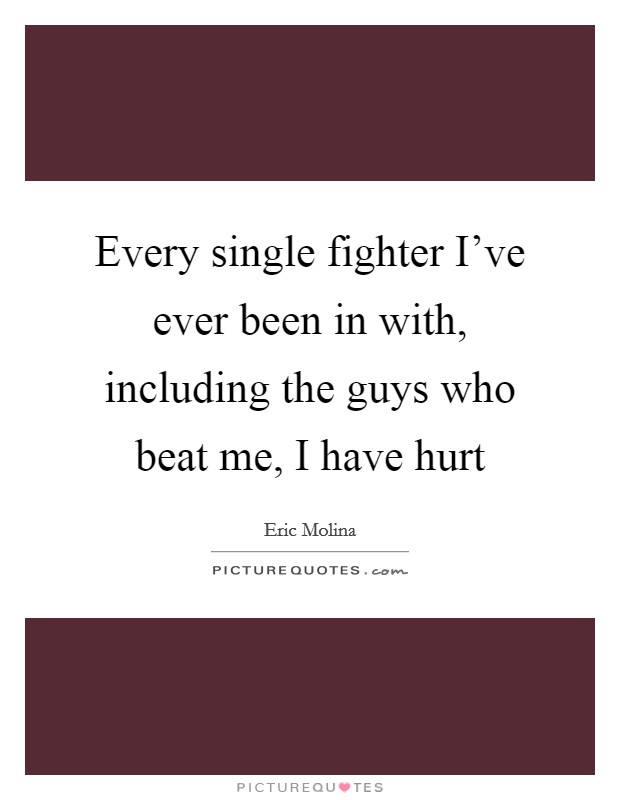 Every single fighter I've ever been in with, including the guys who beat me, I have hurt Picture Quote #1