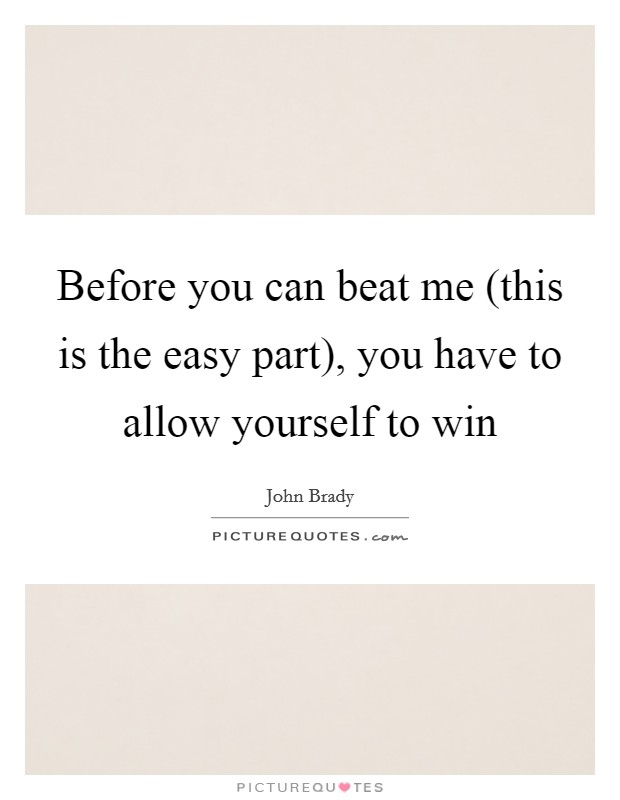 Before you can beat me (this is the easy part), you have to allow yourself to win Picture Quote #1