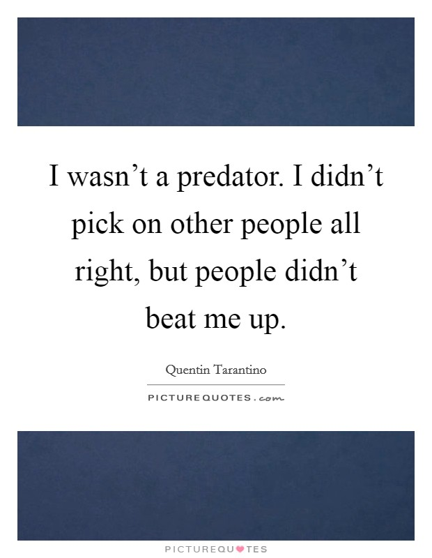 I wasn't a predator. I didn't pick on other people all right, but people didn't beat me up Picture Quote #1