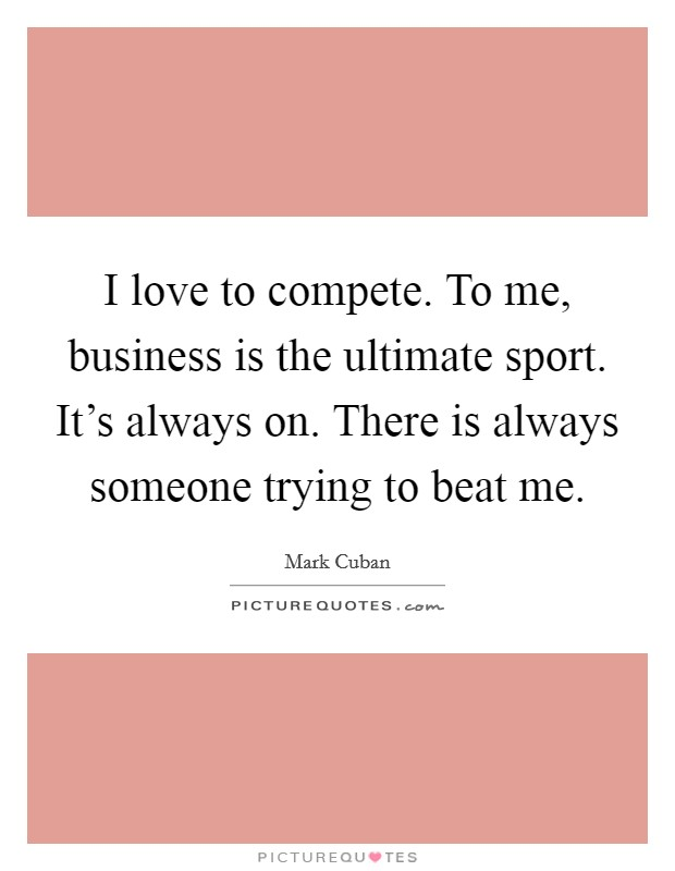 I love to compete. To me, business is the ultimate sport. It's always on. There is always someone trying to beat me Picture Quote #1