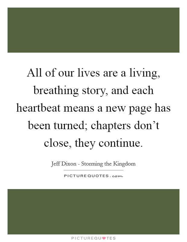 All of our lives are a living, breathing story, and each heartbeat means a new page has been turned; chapters don't close, they continue Picture Quote #1