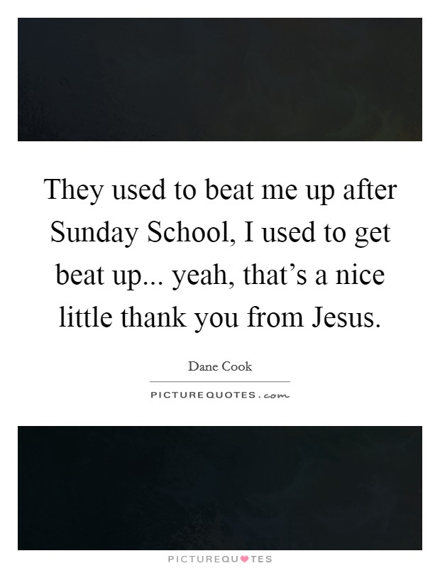 They used to beat me up after Sunday School, I used to get beat up... yeah, that's a nice little thank you from Jesus Picture Quote #1
