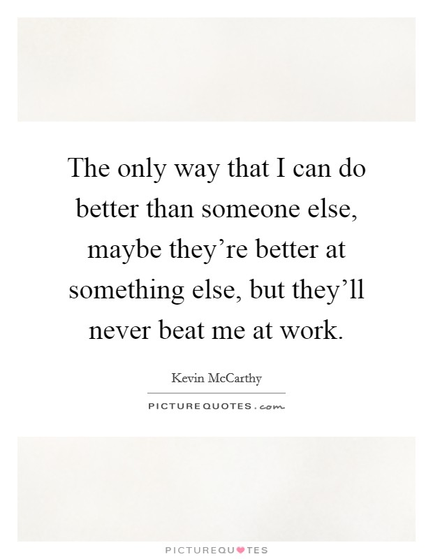 The only way that I can do better than someone else, maybe they're better at something else, but they'll never beat me at work Picture Quote #1