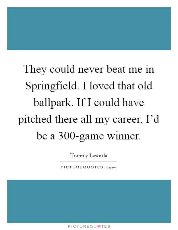 They could never beat me in Springfield. I loved that old ballpark. If I could have pitched there all my career, I'd be a 300-game winner Picture Quote #1