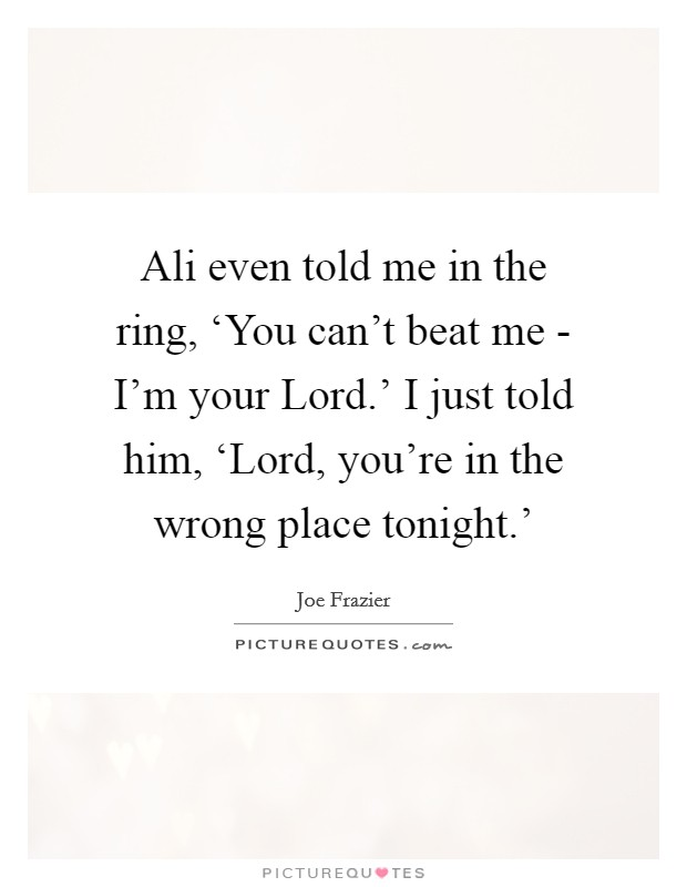 Ali even told me in the ring, 'You can't beat me - I'm your Lord.' I just told him, 'Lord, you're in the wrong place tonight.' Picture Quote #1