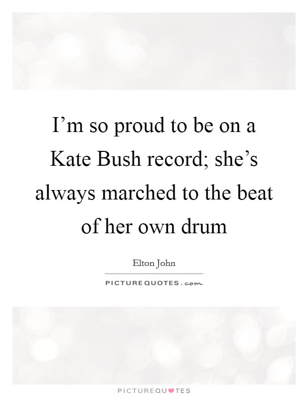 I'm so proud to be on a Kate Bush record; she's always marched to the beat of her own drum Picture Quote #1