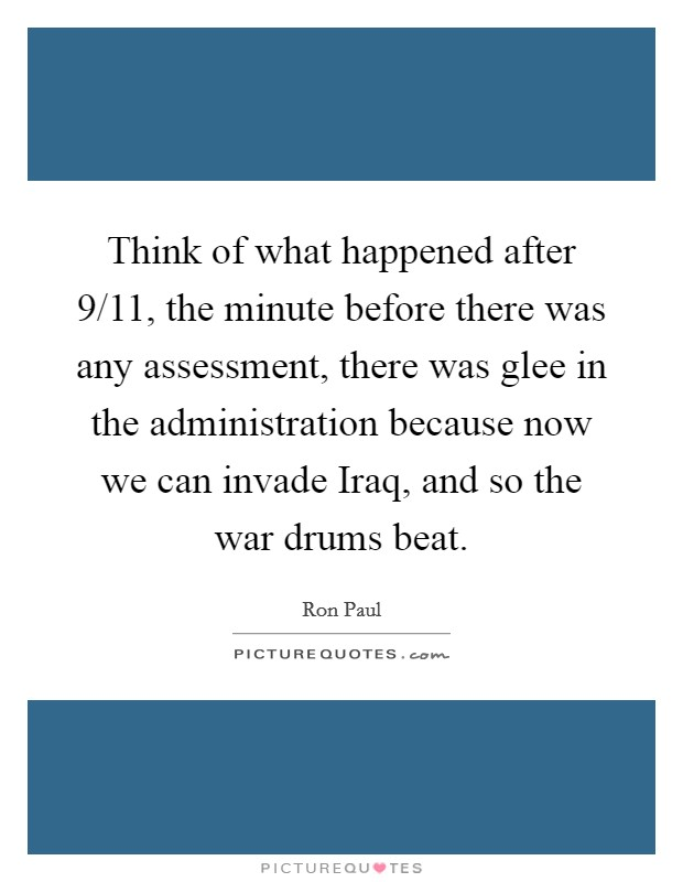 Think of what happened after 9/11, the minute before there was any assessment, there was glee in the administration because now we can invade Iraq, and so the war drums beat Picture Quote #1