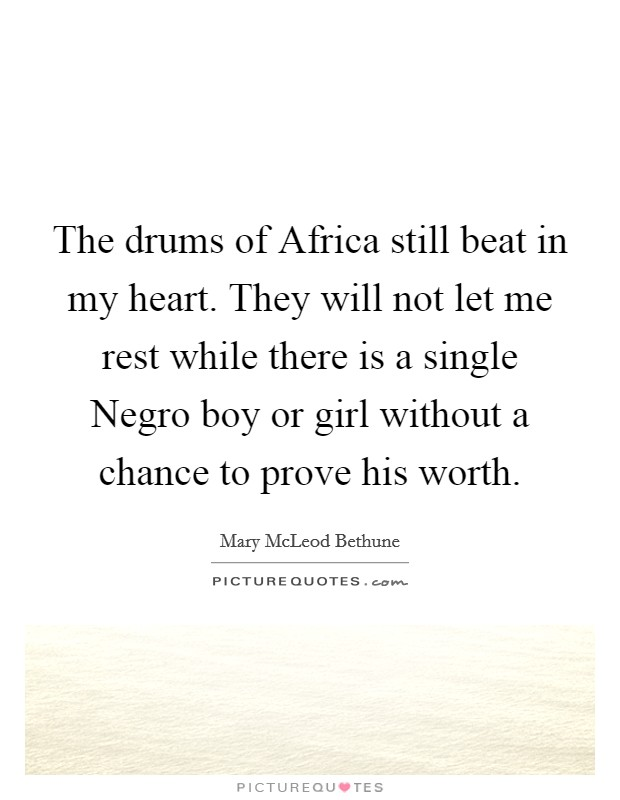 The drums of Africa still beat in my heart. They will not let me rest while there is a single Negro boy or girl without a chance to prove his worth Picture Quote #1
