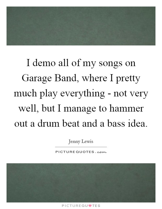 I demo all of my songs on Garage Band, where I pretty much play everything - not very well, but I manage to hammer out a drum beat and a bass idea Picture Quote #1