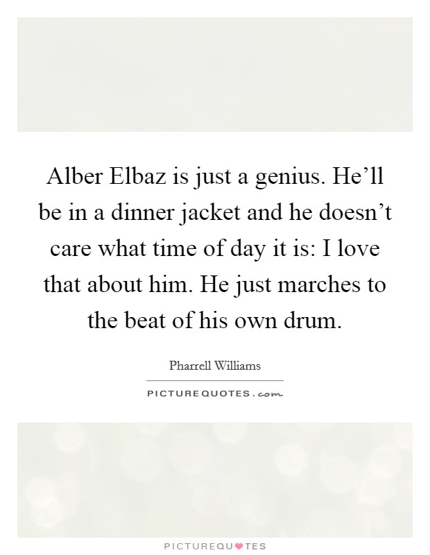 Alber Elbaz is just a genius. He'll be in a dinner jacket and he doesn't care what time of day it is: I love that about him. He just marches to the beat of his own drum Picture Quote #1