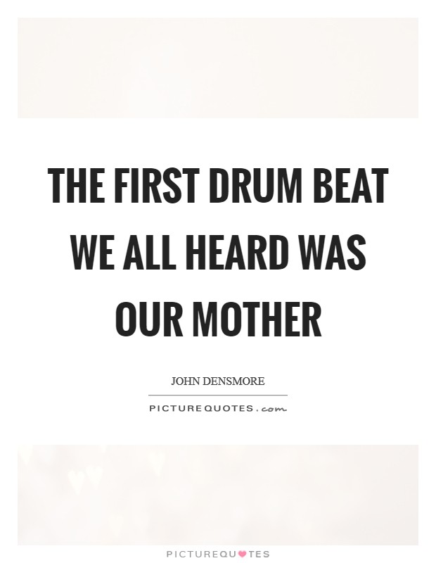 The first drum beat we all heard was our mother Picture Quote #1