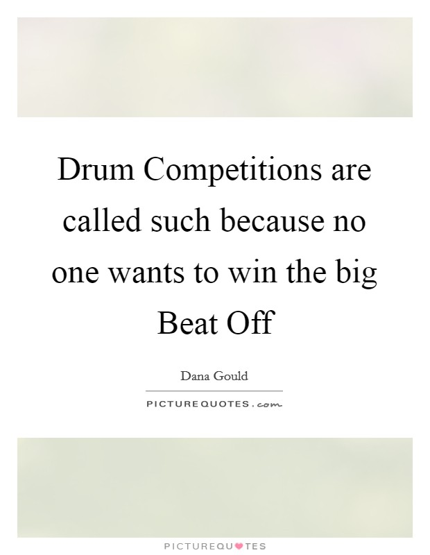 Drum Competitions are called such because no one wants to win the big Beat Off Picture Quote #1