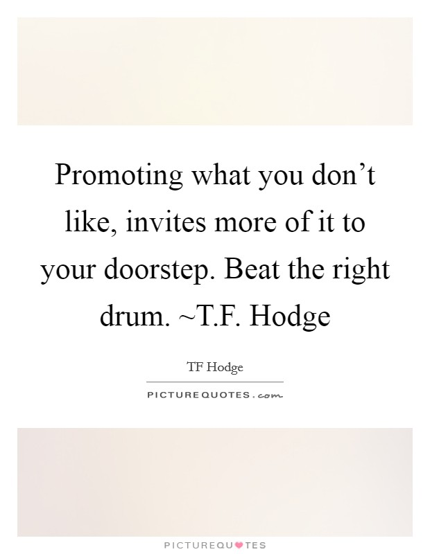 Promoting what you don't like, invites more of it to your doorstep. Beat the right drum. ~T.F. Hodge Picture Quote #1