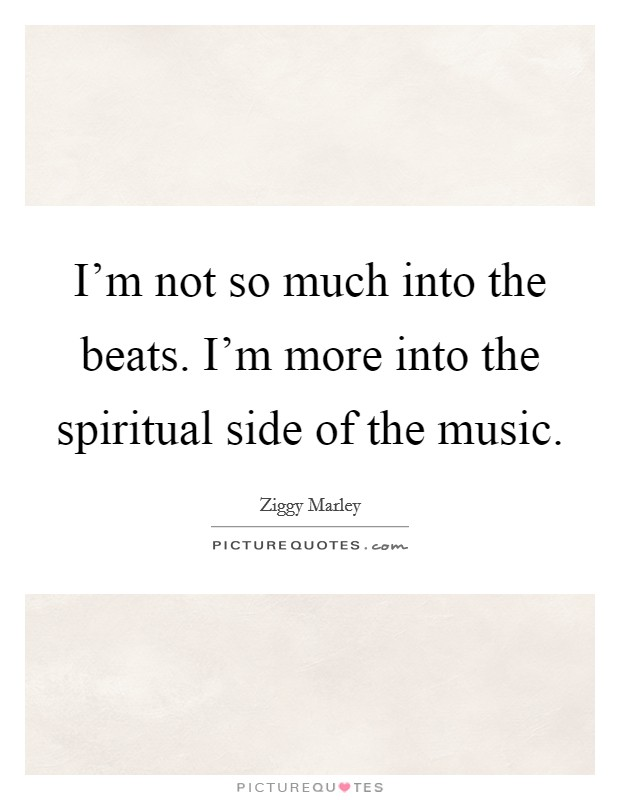 I'm not so much into the beats. I'm more into the spiritual side of the music Picture Quote #1