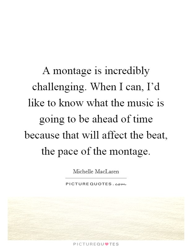 A montage is incredibly challenging. When I can, I'd like to know what the music is going to be ahead of time because that will affect the beat, the pace of the montage Picture Quote #1