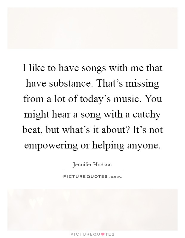 I like to have songs with me that have substance. That's missing from a lot of today's music. You might hear a song with a catchy beat, but what's it about? It's not empowering or helping anyone Picture Quote #1