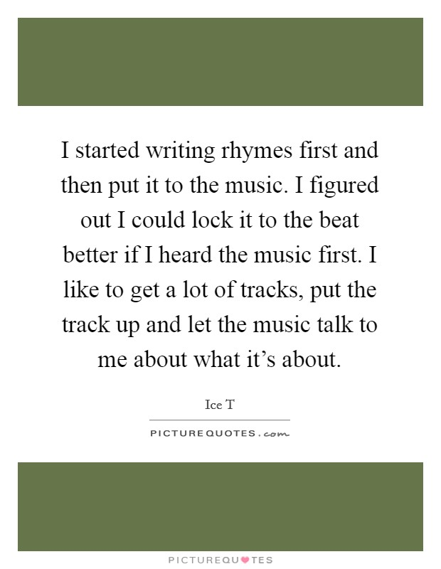 I started writing rhymes first and then put it to the music. I figured out I could lock it to the beat better if I heard the music first. I like to get a lot of tracks, put the track up and let the music talk to me about what it's about Picture Quote #1